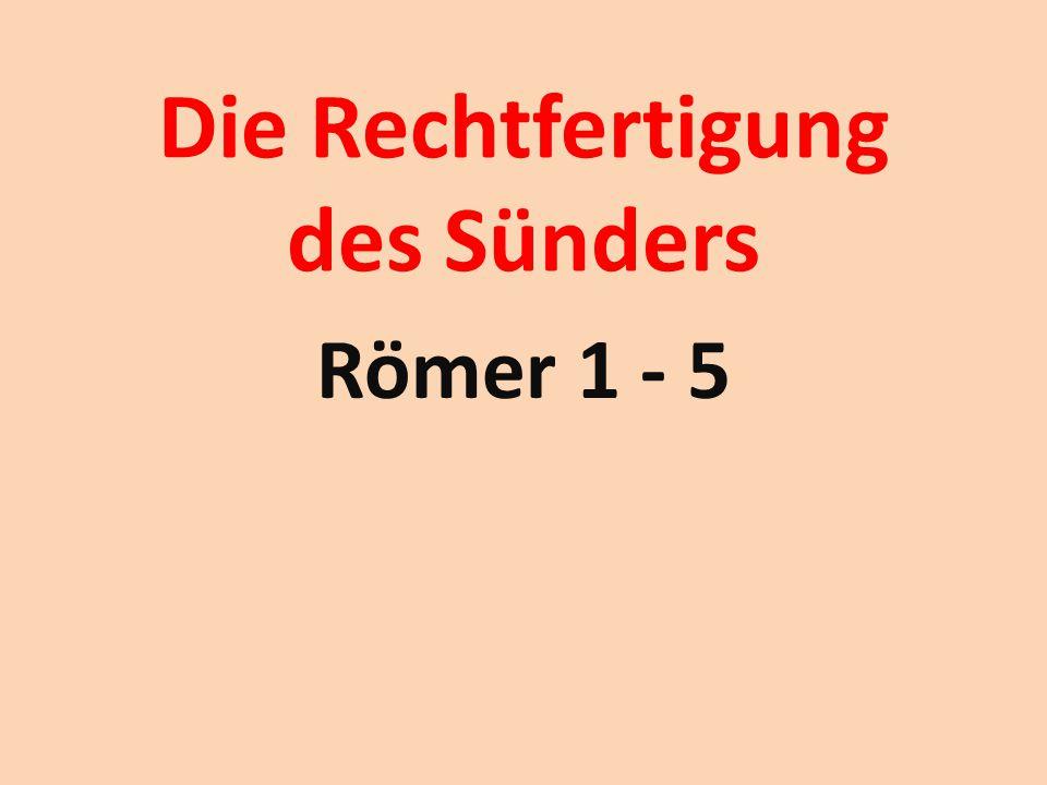 Die Rechtfertigung des Sünders Römer 1 - 5