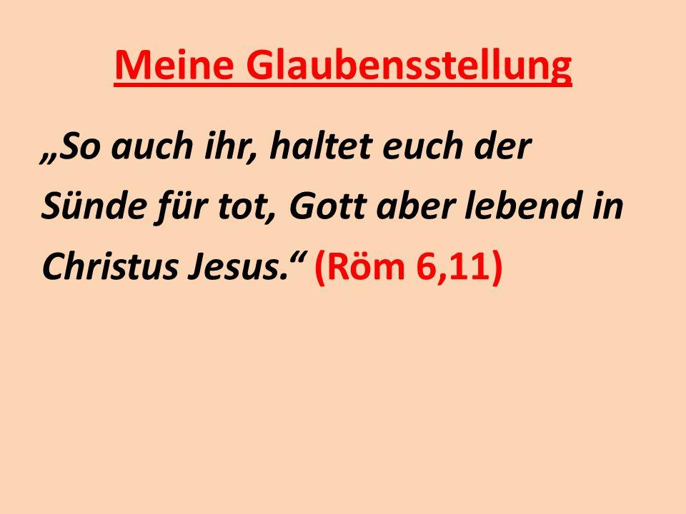 """Meine Glaubensstellung """"So auch ihr, haltet euch der Sünde für tot, Gott aber lebend in Christus Jesus."""" (Röm 6,11)"""