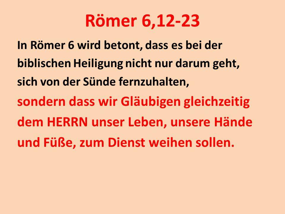 Römer 6,12-23 In Römer 6 wird betont, dass es bei der biblischen Heiligung nicht nur darum geht, sich von der Sünde fernzuhalten, sondern dass wir Glä