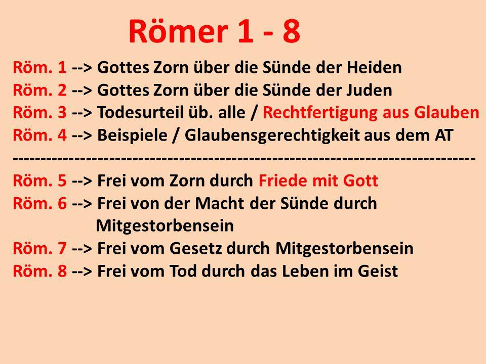 Römer 1 - 8 Röm. 1 --> Gottes Zorn über die Sünde der Heiden Röm. 2 --> Gottes Zorn über die Sünde der Juden Röm. 3 --> Todesurteil üb. alle / Rechtfe