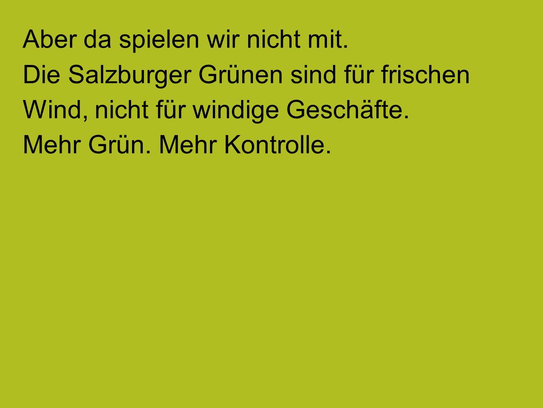 Aber da spielen wir nicht mit. Die Salzburger Grünen sind für frischen Wind, nicht für windige Geschäfte. Mehr Grün. Mehr Kontrolle.