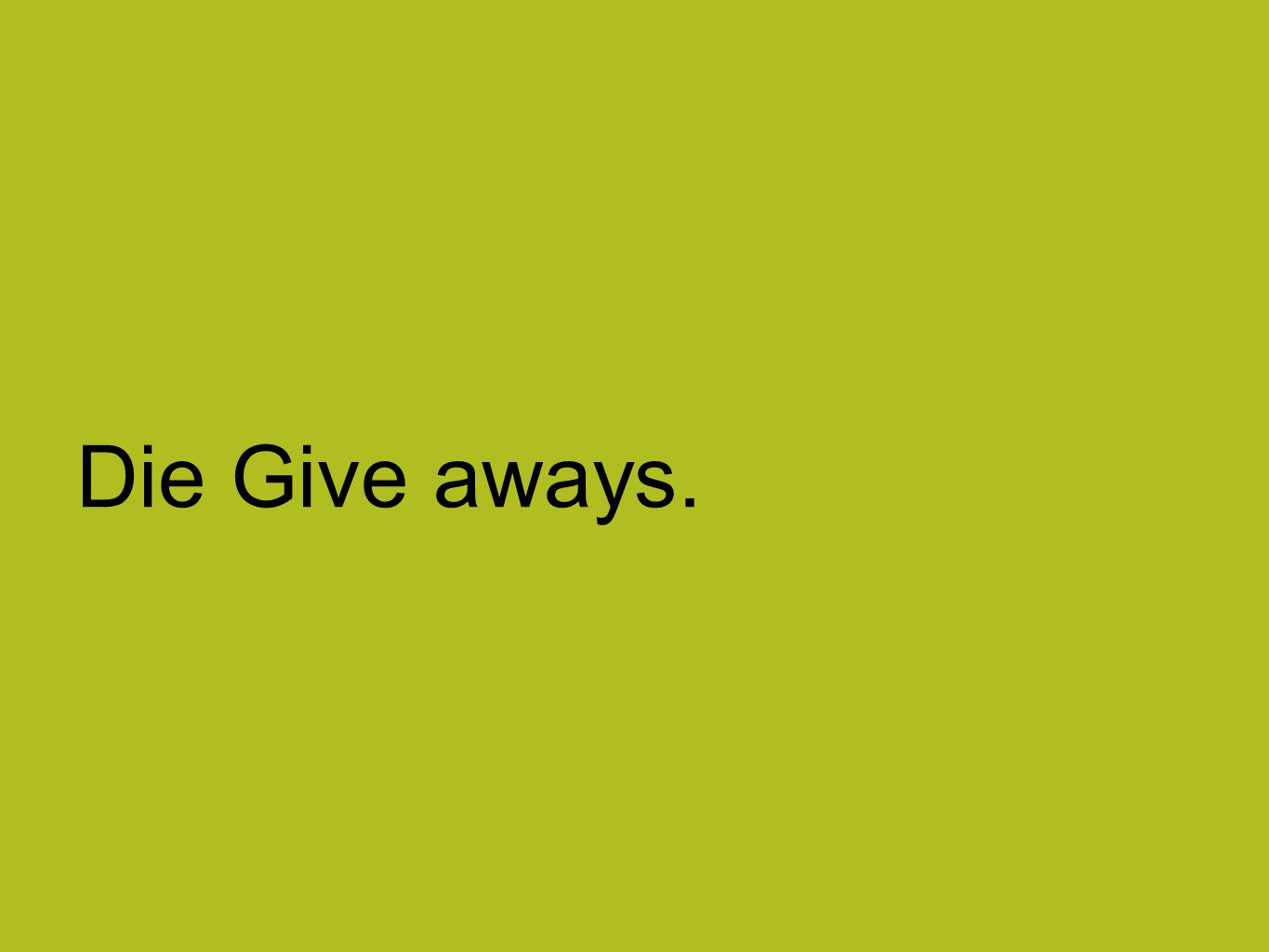 Die Give aways.