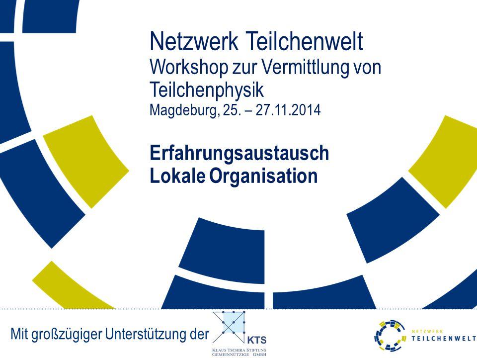 Netzwerk Teilchenwelt Workshop zur Vermittlung von Teilchenphysik Magdeburg, 25. – 27.11.2014 Erfahrungsaustausch Lokale Organisation Mit großzügiger