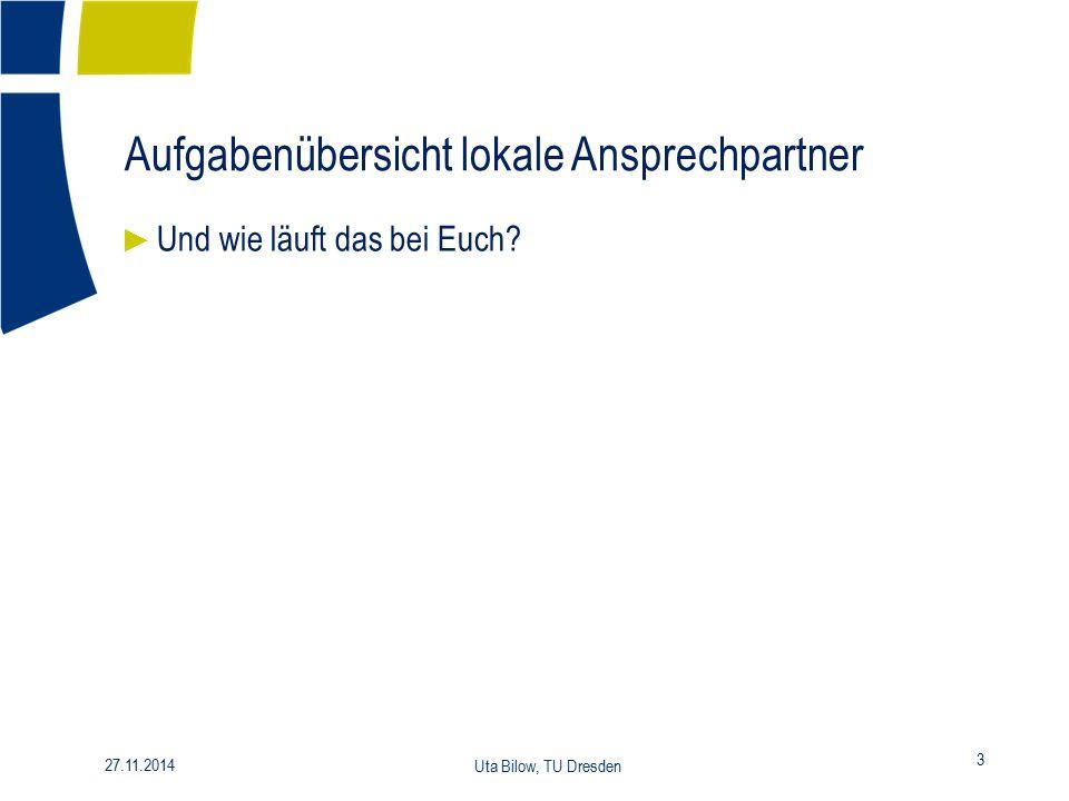 Aufgabenübersicht lokale Ansprechpartner 3 27.11.2014 Uta Bilow, TU Dresden ► Und wie läuft das bei Euch?