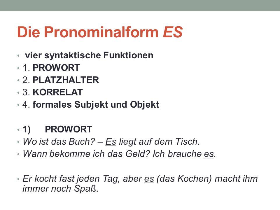Die Pronominalform ES vier syntaktische Funktionen 1. PROWORT 2. PLATZHALTER 3. KORRELAT 4. formales Subjekt und Objekt 1)PROWORT Wo ist das Buch? – E