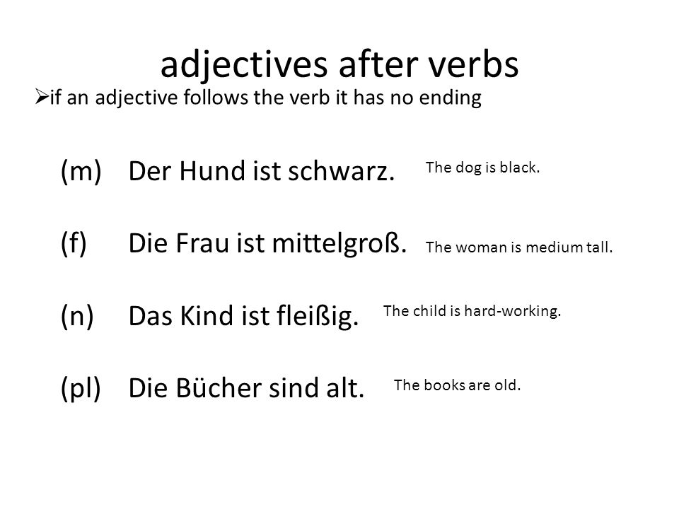 adjectives before nouns  adjectives with direct objects have different endings again (m) Ich sehe einen schwarzen Hund Ich sehe den schwarzen Hund (f) Ich sehe eine mittelgroße Frau Ich sehe die mittelgroße Frau (n) Ich sehe ein kleines Kind Ich sehe das kleines Kind (pl) Ich sehe alte Bücher Ich sehe die alten Bücher With einen/eine/ein only the masculine ending changes to ---en With den/die/das/die(pl) the masculine and plural change to ---en