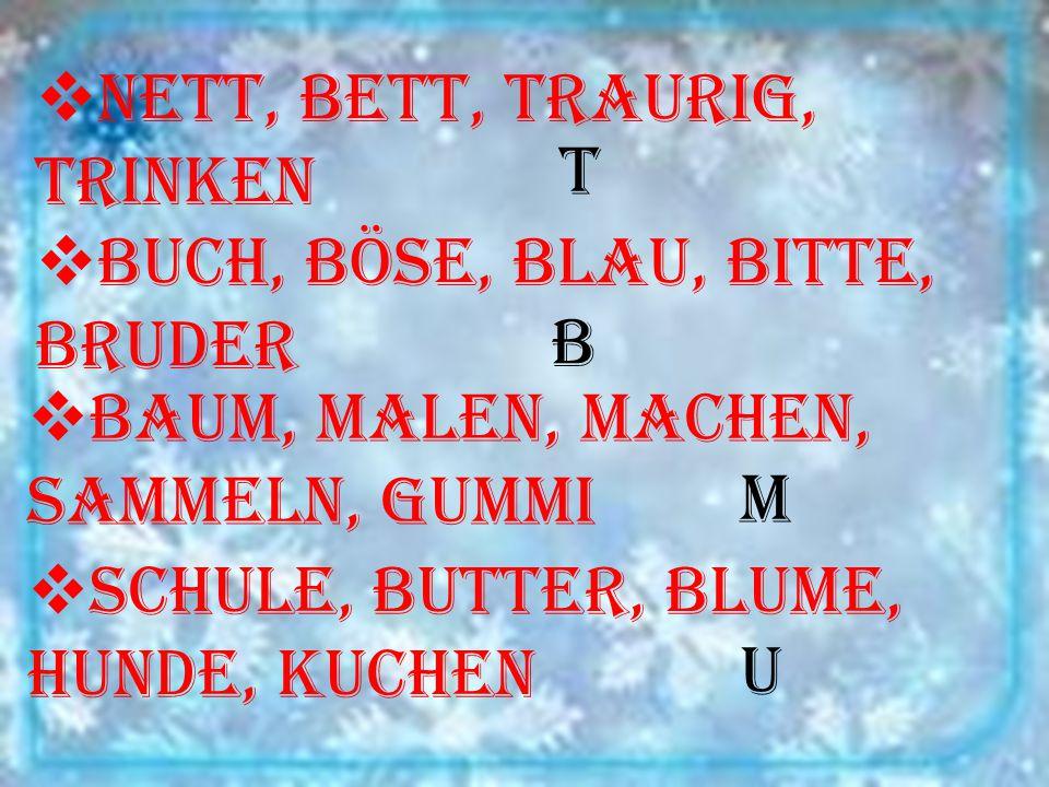  nett, Bett, traurig, trinken  Buch, böse, blau, bitte, Bruder  Baum, malen, machen, sammeln, Gummi  Schule, Butter, Blume, Hunde, Kuchen t b m u