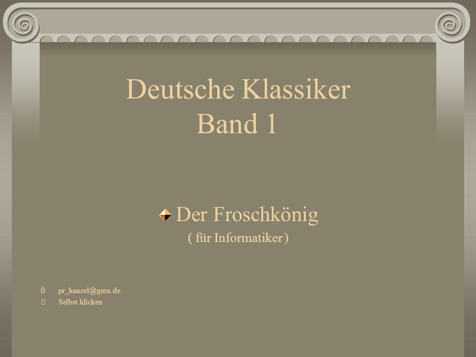Deutsche Klassiker Band 1 Der Froschkönig ( für Informatiker ) Ȏ pr_hanzel@gmx.de Selbst klicken