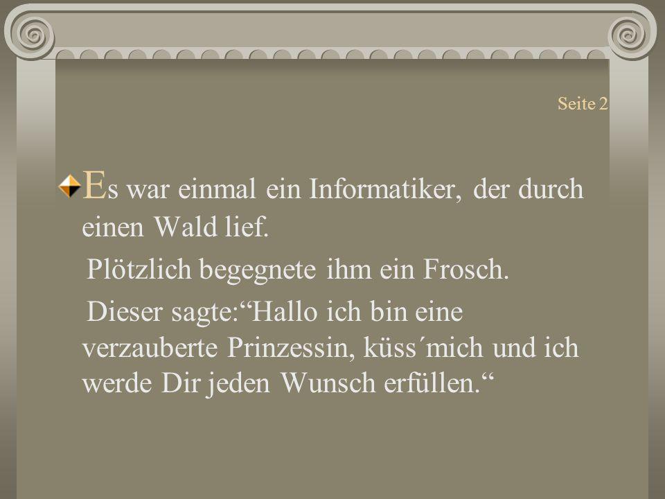 """Seite 2 E s war einmal ein Informatiker, der durch einen Wald lief. Plötzlich begegnete ihm ein Frosch. Dieser sagte:""""Hallo ich bin eine verzauberte P"""