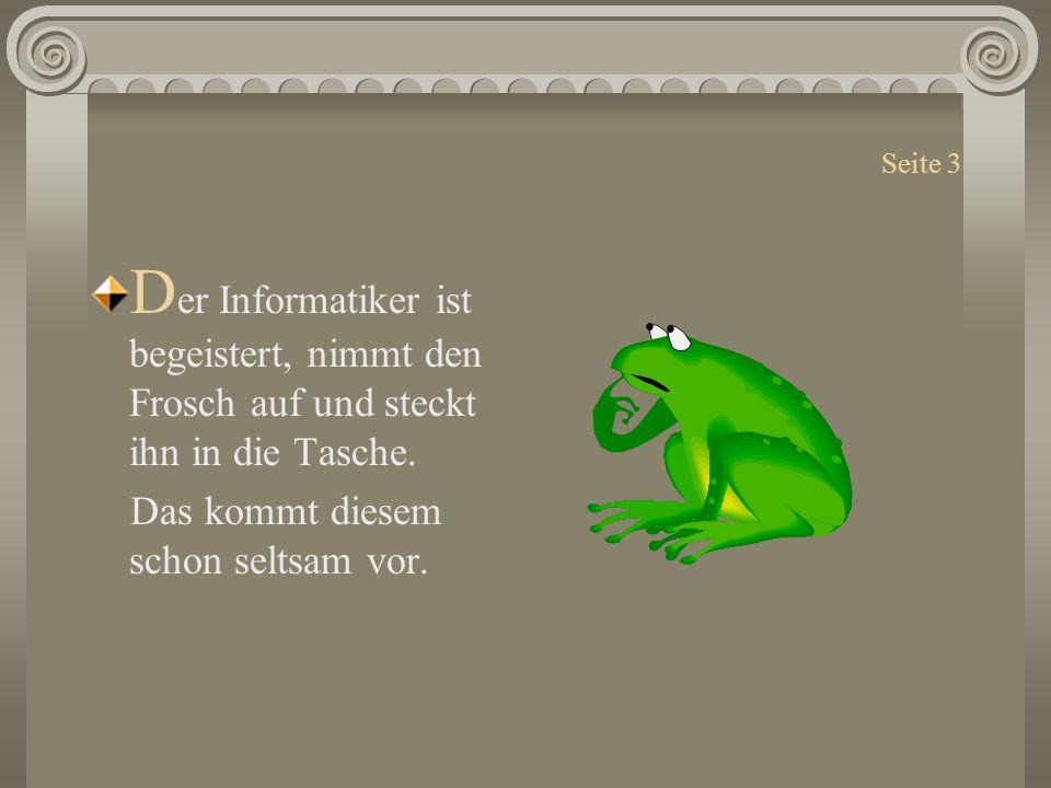 Seite 3 D er Informatiker ist begeistert, nimmt den Frosch auf und steckt ihn in die Tasche. Das kommt diesem schon seltsam vor.