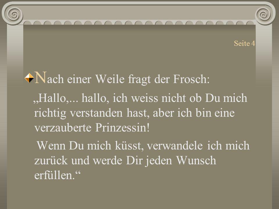 """Seite 4 N ach einer Weile fragt der Frosch: """"Hallo,... hallo, ich weiss nicht ob Du mich richtig verstanden hast, aber ich bin eine verzauberte Prinze"""
