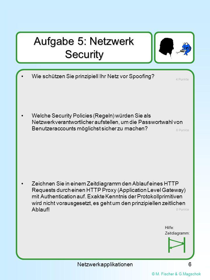 © M. Fischer & G.Magschok Netzwerkapplikationen6 Aufgabe 5: Netzwerk Security Wie schützen Sie prinzipiell Ihr Netz vor Spoofing? Welche Security Poli
