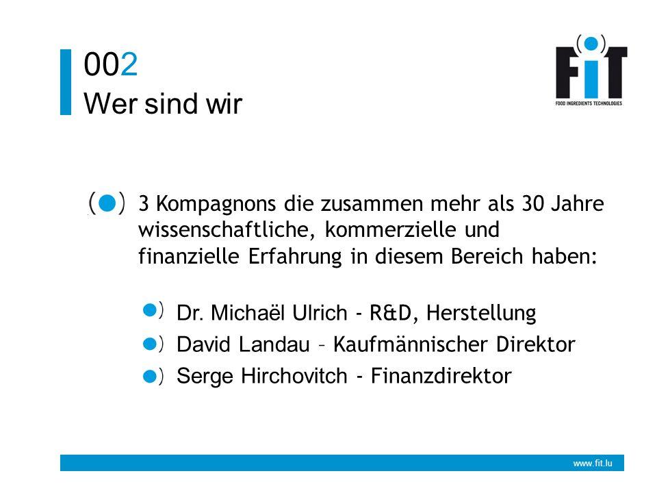 www.fit.lu Was machen wir 003 Die Entwicklung und Herstellung von nach Maβ geschnittenen Nahrungsadditiven nach den Wünschen unserer Partner und nach den strengsten ISO 9002-Normen.