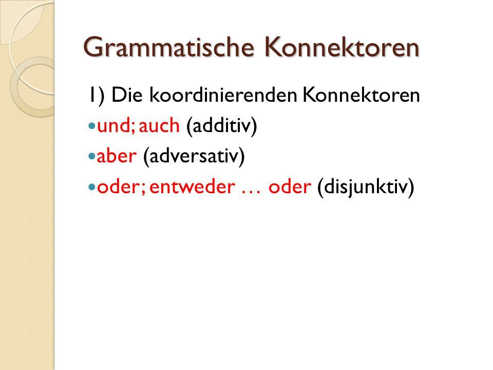 Grammatische Konnektoren 1) Die koordinierenden Konnektoren und; auch (additiv) aber (adversativ) oder; entweder … oder (disjunktiv)