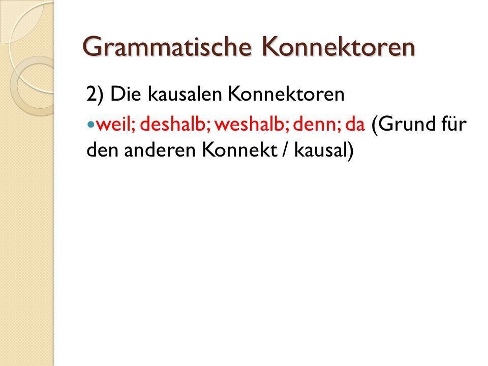 Grammatische Konnektoren 2) Die kausalen Konnektoren weil; deshalb; weshalb; denn; da (Grund für den anderen Konnekt / kausal)