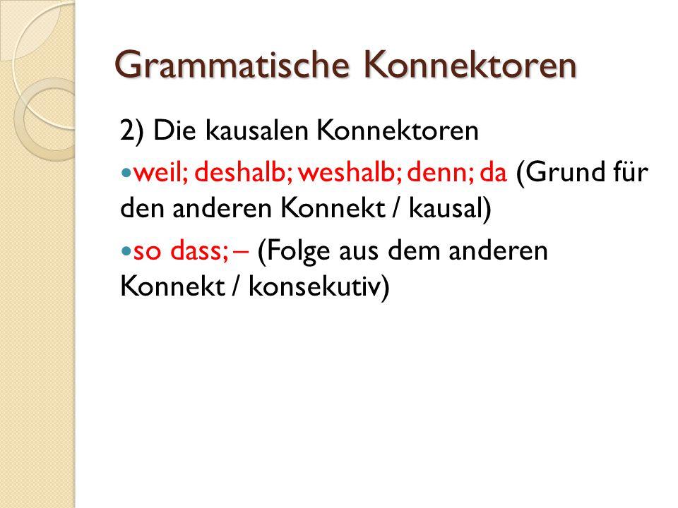 Grammatische Konnektoren 2) Die kausalen Konnektoren weil; deshalb; weshalb; denn; da (Grund für den anderen Konnekt / kausal) so dass; – (Folge aus d