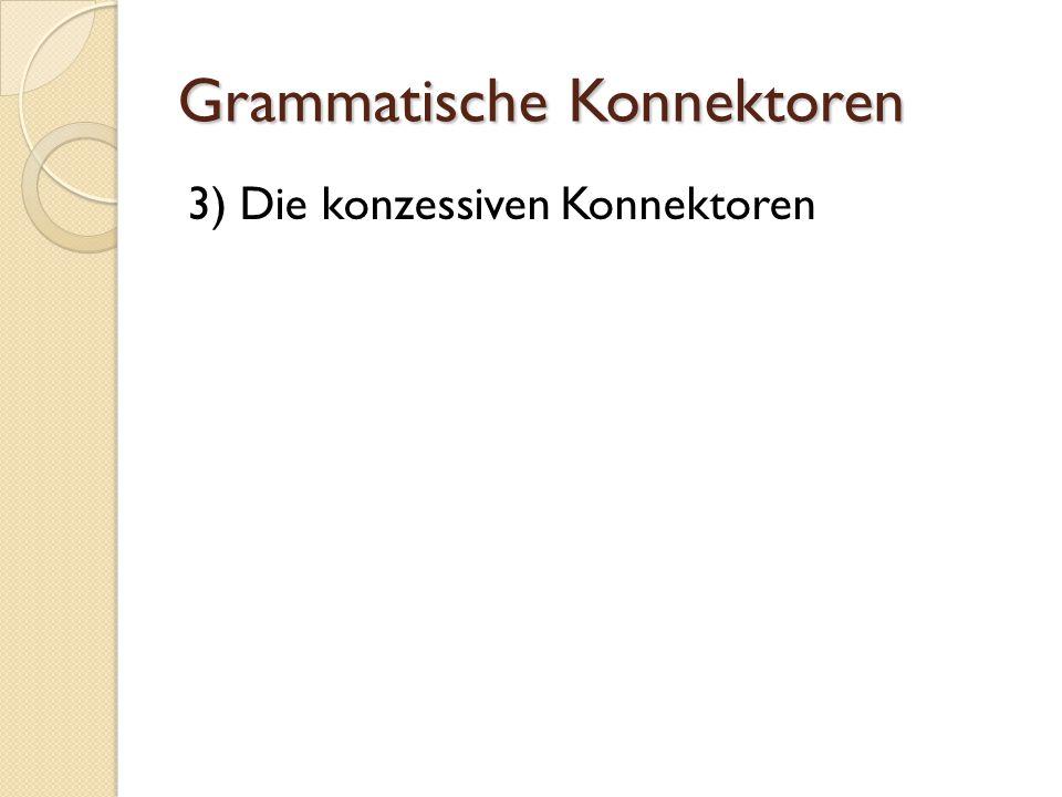 Grammatische Konnektoren 3) Die konzessiven Konnektoren