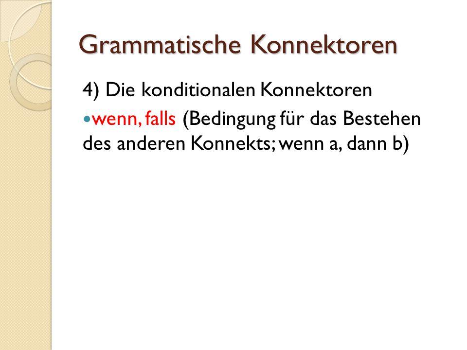 Grammatische Konnektoren 4) Die konditionalen Konnektoren wenn, falls (Bedingung für das Bestehen des anderen Konnekts; wenn a, dann b)