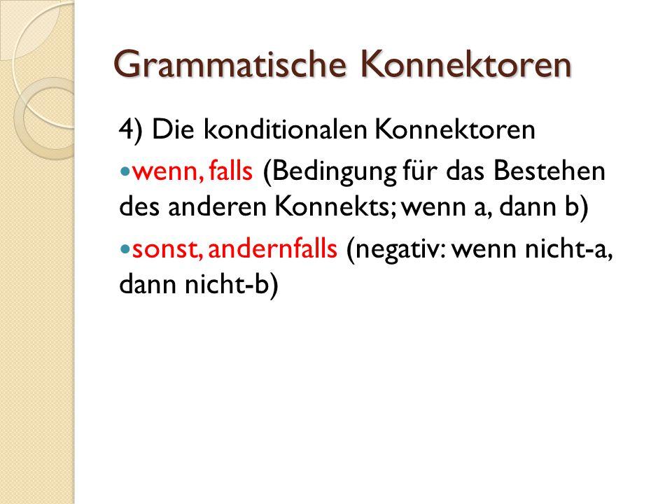 Grammatische Konnektoren 4) Die konditionalen Konnektoren wenn, falls (Bedingung für das Bestehen des anderen Konnekts; wenn a, dann b) sonst, andernf