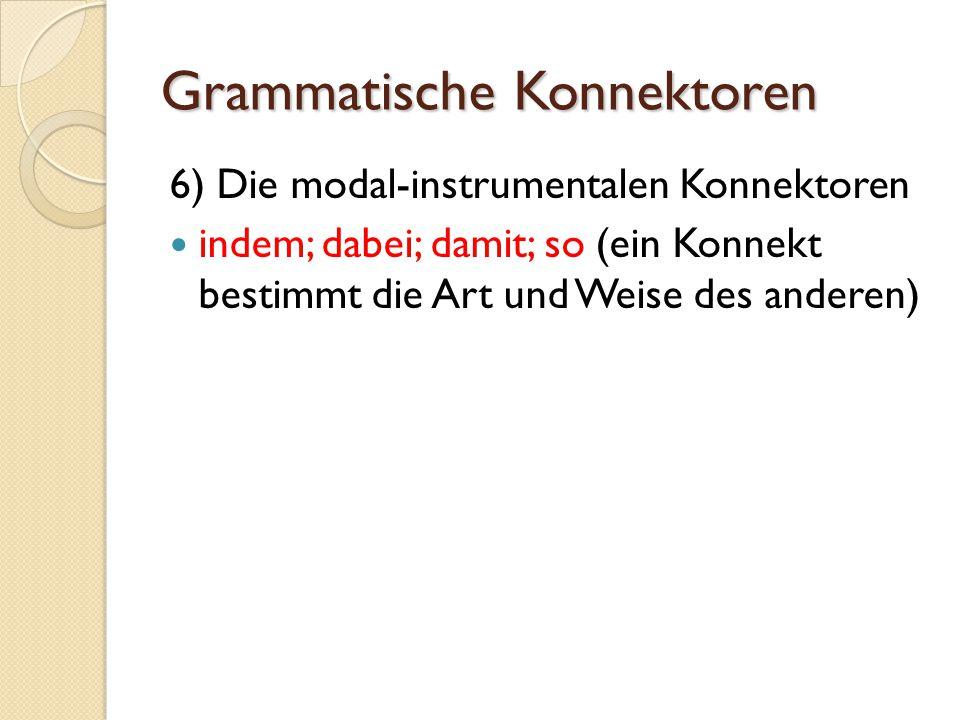 Grammatische Konnektoren 6) Die modal-instrumentalen Konnektoren indem; dabei; damit; so (ein Konnekt bestimmt die Art und Weise des anderen)