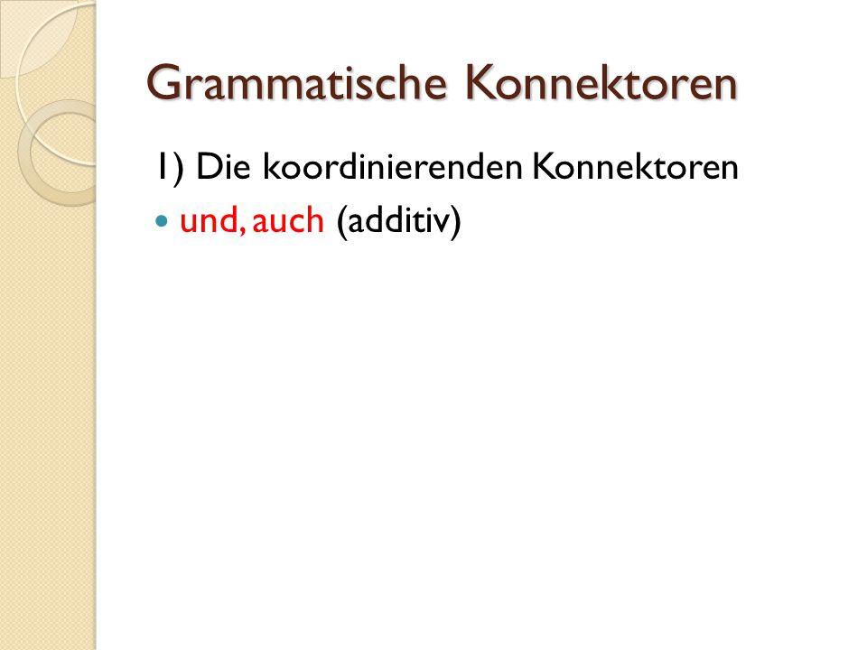 Grammatische Konnektoren 1) Die koordinierenden Konnektoren und, auch (additiv)