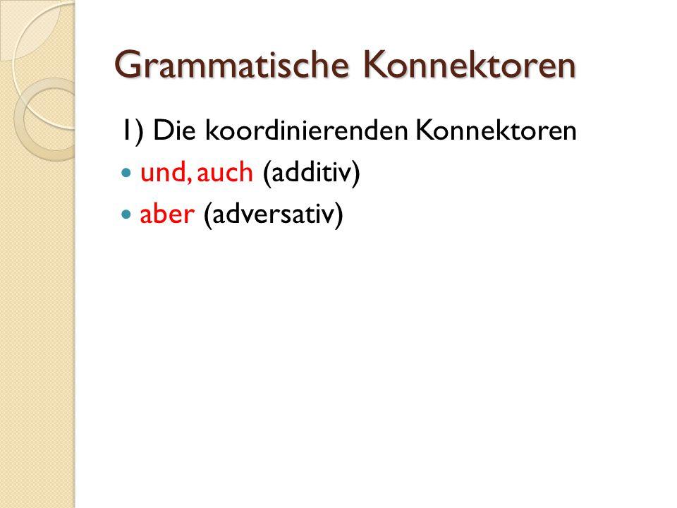 Grammatische Konnektoren 1) Die koordinierenden Konnektoren und, auch (additiv) aber (adversativ)