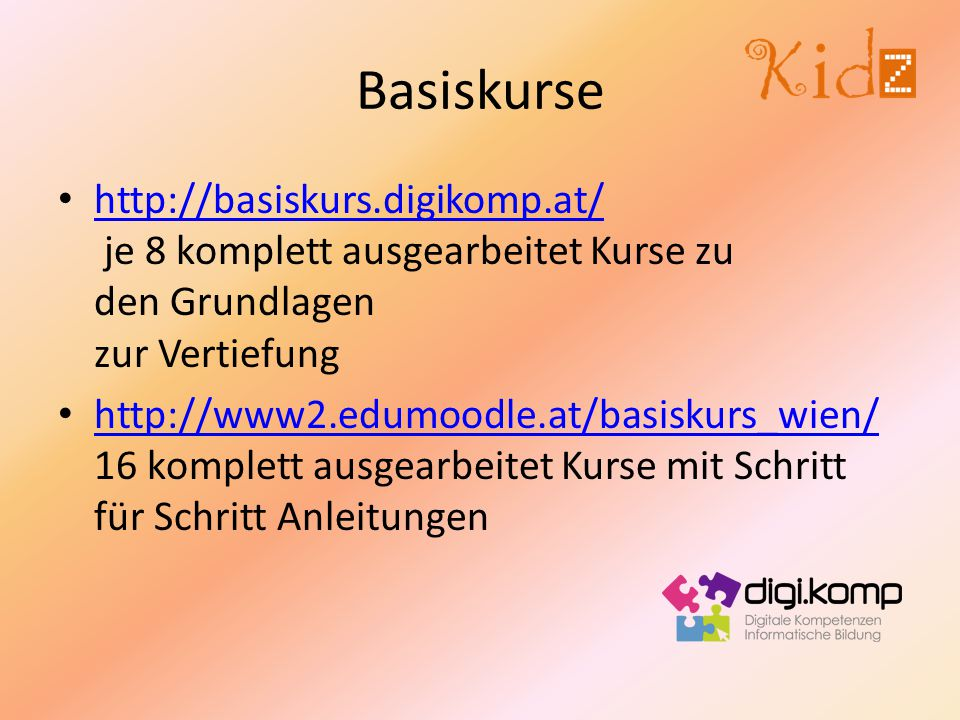 Basiskurse http://basiskurs.digikomp.at/ je 8 komplett ausgearbeitet Kurse zu den Grundlagen zur Vertiefung http://basiskurs.digikomp.at/ http://www2.