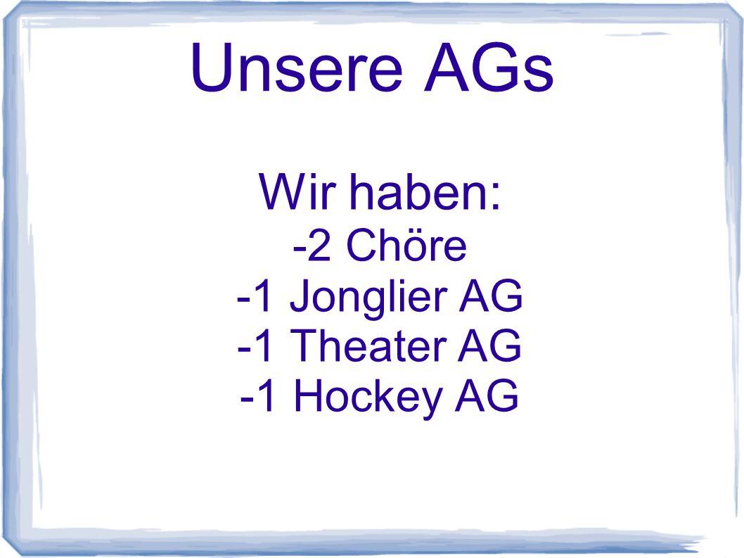 Unsere AGs Wir haben: -2 Chöre -1 Jonglier AG -1 Theater AG -1 Hockey AG