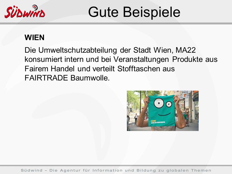Gute Beispiele WIEN Die Umweltschutzabteilung der Stadt Wien, MA22 konsumiert intern und bei Veranstaltungen Produkte aus Fairem Handel und verteilt Stofftaschen aus FAIRTRADE Baumwolle.
