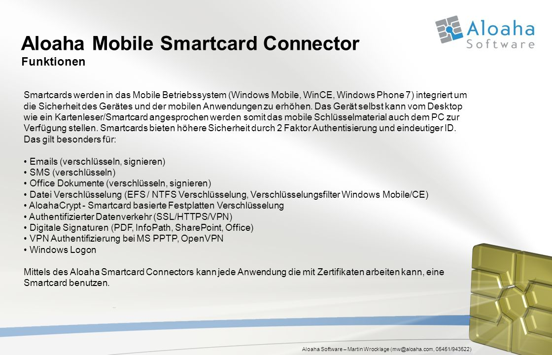 Aloaha Software – Martin Wrocklage (mw@aloaha.com, 05451/943522) Aloaha Mobile Smartcard Connector Funktionen Smartcards werden in das Mobile Betriebssystem (Windows Mobile, WinCE, Windows Phone 7) integriert um die Sicherheit des Gerätes und der mobilen Anwendungen zu erhöhen.