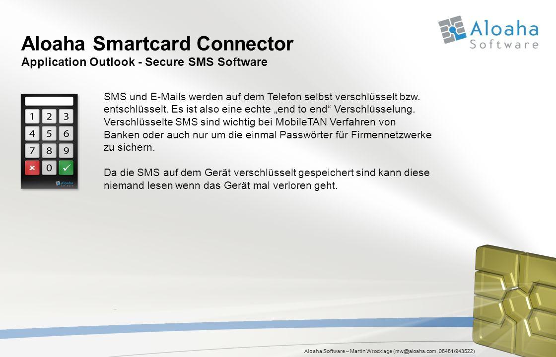 Aloaha Software – Martin Wrocklage (mw@aloaha.com, 05451/943522) Aloaha Smartcard Connector Application Outlook - Secure SMS Software SMS und E-Mails werden auf dem Telefon selbst verschlüsselt bzw.