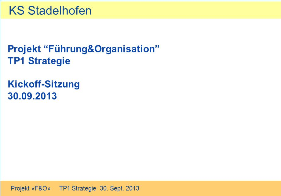 """KS Stadelhofen Projekt «F&O» TP1 Strategie 30. Sept. 2013 Projekt """"Führung&Organisation"""" TP1 Strategie Kickoff-Sitzung 30.09.2013"""