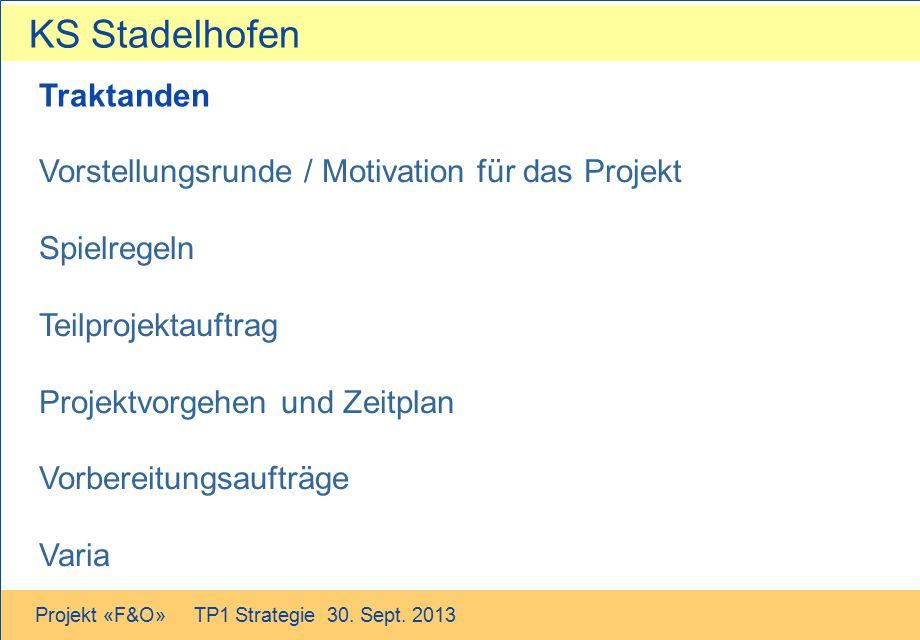 KS Stadelhofen Projekt «F&O» TP1 Strategie 30. Sept. 2013 Traktanden Vorstellungsrunde / Motivation für das Projekt Spielregeln Teilprojektauftrag Pro