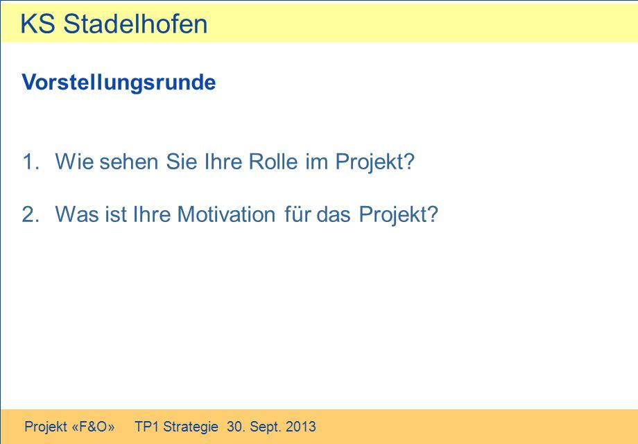 KS Stadelhofen Projekt «F&O» TP1 Strategie 30. Sept. 2013 Vorstellungsrunde 1.Wie sehen Sie Ihre Rolle im Projekt? 2.Was ist Ihre Motivation für das P