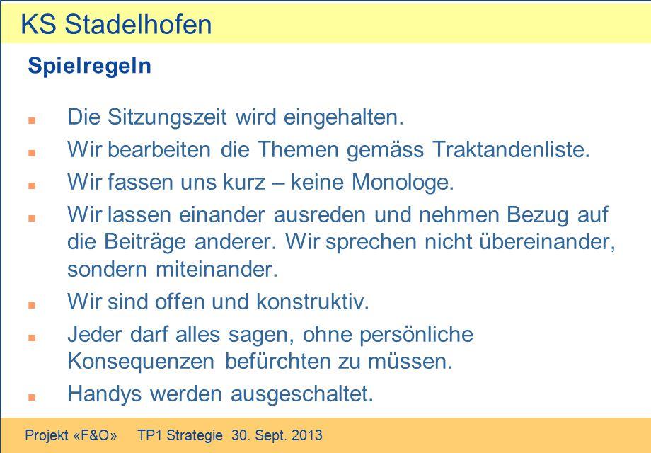 KS Stadelhofen Projekt «F&O» TP1 Strategie 30. Sept. 2013 Spielregeln n Die Sitzungszeit wird eingehalten. n Wir bearbeiten die Themen gemäss Traktand
