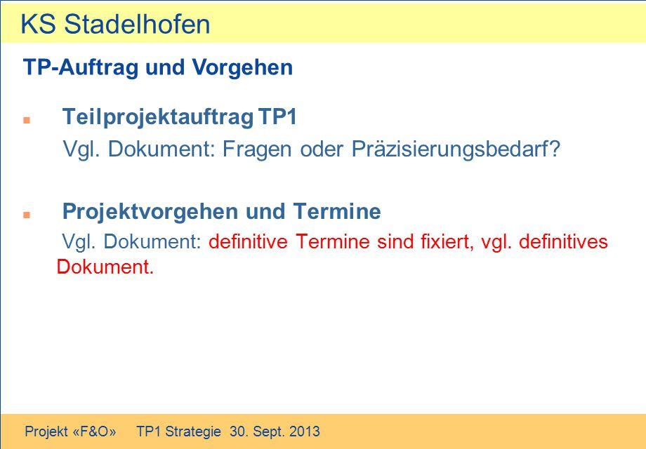 KS Stadelhofen Projekt «F&O» TP1 Strategie 30. Sept. 2013 TP-Auftrag und Vorgehen n Teilprojektauftrag TP1 Vgl. Dokument: Fragen oder Präzisierungsbed