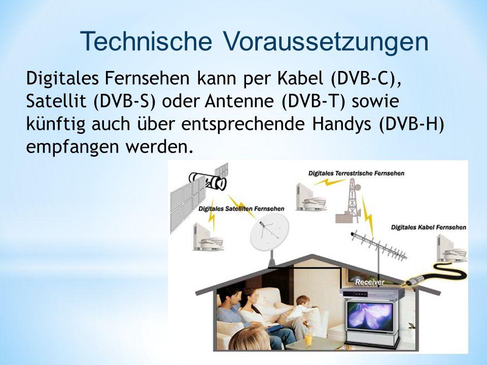 Technische Voraussetzungen Digitales Fernsehen kann per Kabel (DVB-C), Satellit (DVB-S) oder Antenne (DVB-T) sowie künftig auch über entsprechende Handys (DVB-H) empfangen werden.