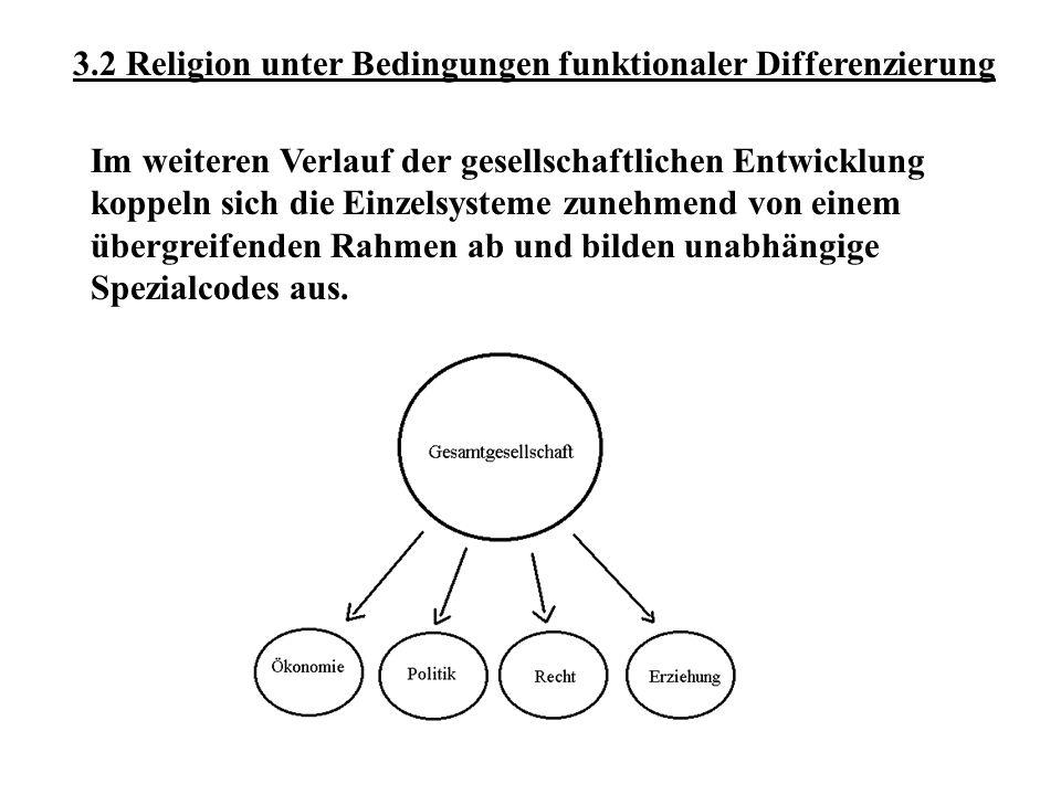 3.2 Religion unter Bedingungen funktionaler Differenzierung Im weiteren Verlauf der gesellschaftlichen Entwicklung koppeln sich die Einzelsysteme zune