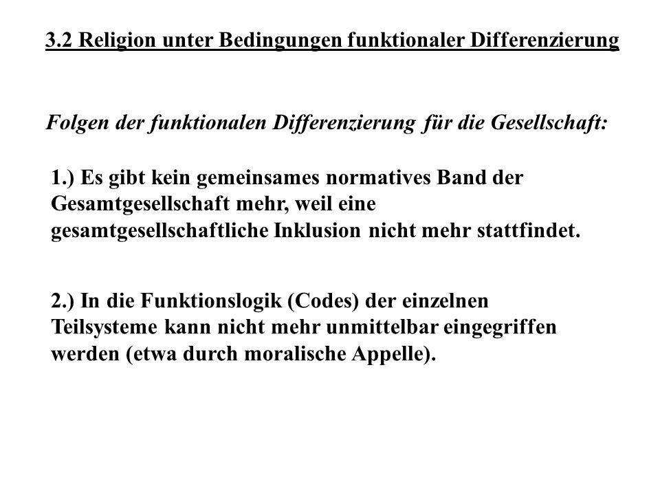 3.2 Religion unter Bedingungen funktionaler Differenzierung 1.) Es gibt kein gemeinsames normatives Band der Gesamtgesellschaft mehr, weil eine gesamtgesellschaftliche Inklusion nicht mehr stattfindet.