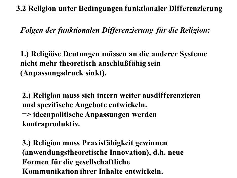 3.2 Religion unter Bedingungen funktionaler Differenzierung Folgen der funktionalen Differenzierung für die Religion: 1.) Religiöse Deutungen müssen an die anderer Systeme nicht mehr theoretisch anschlußfähig sein (Anpassungsdruck sinkt).