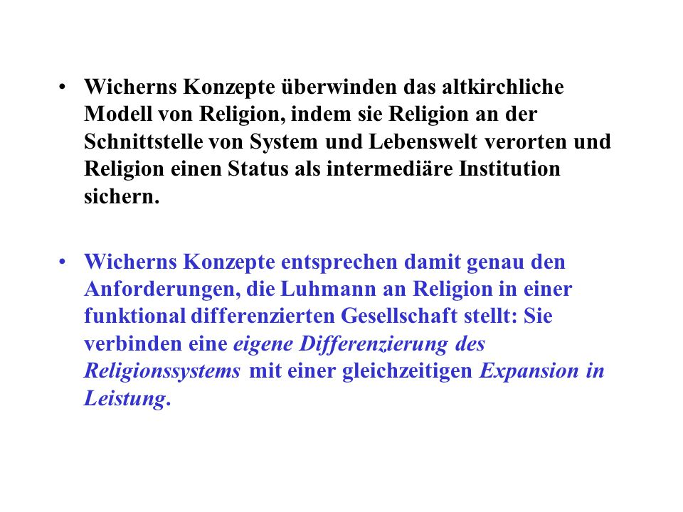 Wicherns Konzepte überwinden das altkirchliche Modell von Religion, indem sie Religion an der Schnittstelle von System und Lebenswelt verorten und Religion einen Status als intermediäre Institution sichern.