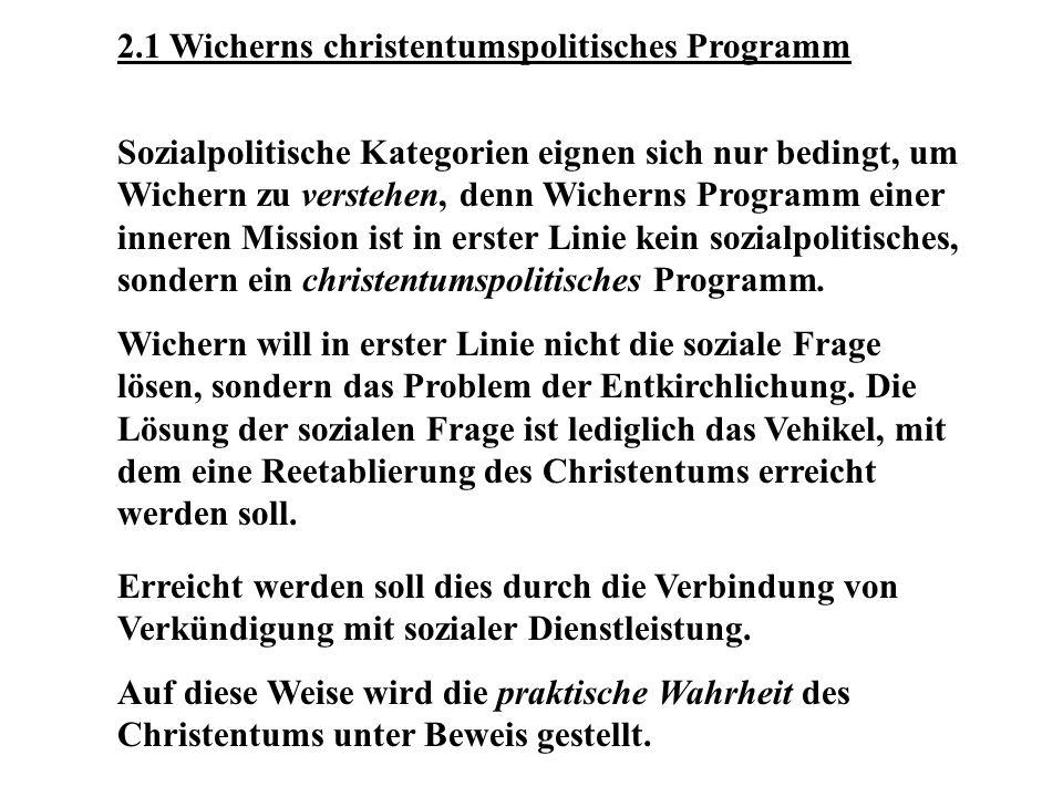 2.1 Wicherns christentumspolitisches Programm Sozialpolitische Kategorien eignen sich nur bedingt, um Wichern zu verstehen, denn Wicherns Programm einer inneren Mission ist in erster Linie kein sozialpolitisches, sondern ein christentumspolitisches Programm.