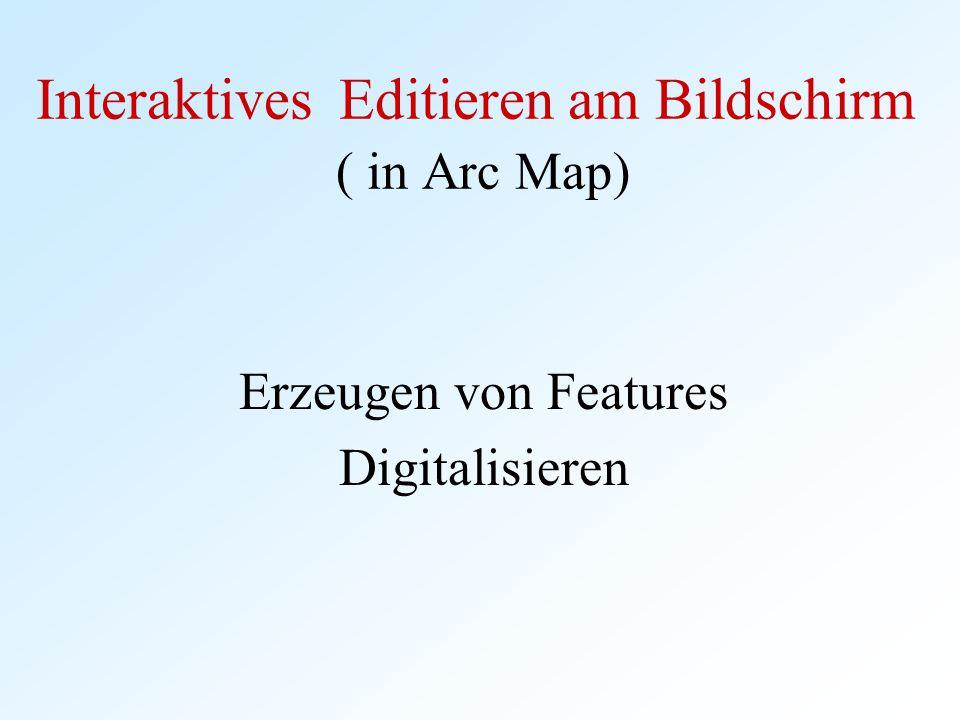 Interaktives Editieren am Bildschirm ( in Arc Map) Erzeugen von Features Digitalisieren