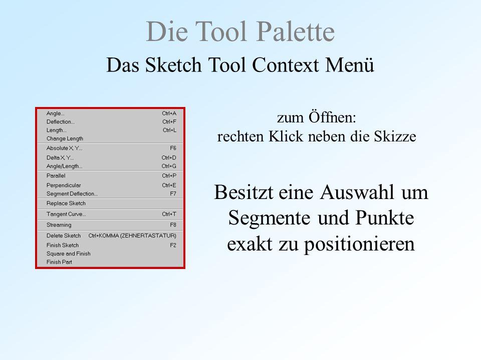 zum Öffnen: rechten Klick neben die Skizze Besitzt eine Auswahl um Segmente und Punkte exakt zu positionieren Die Tool Palette Das Sketch Tool Context