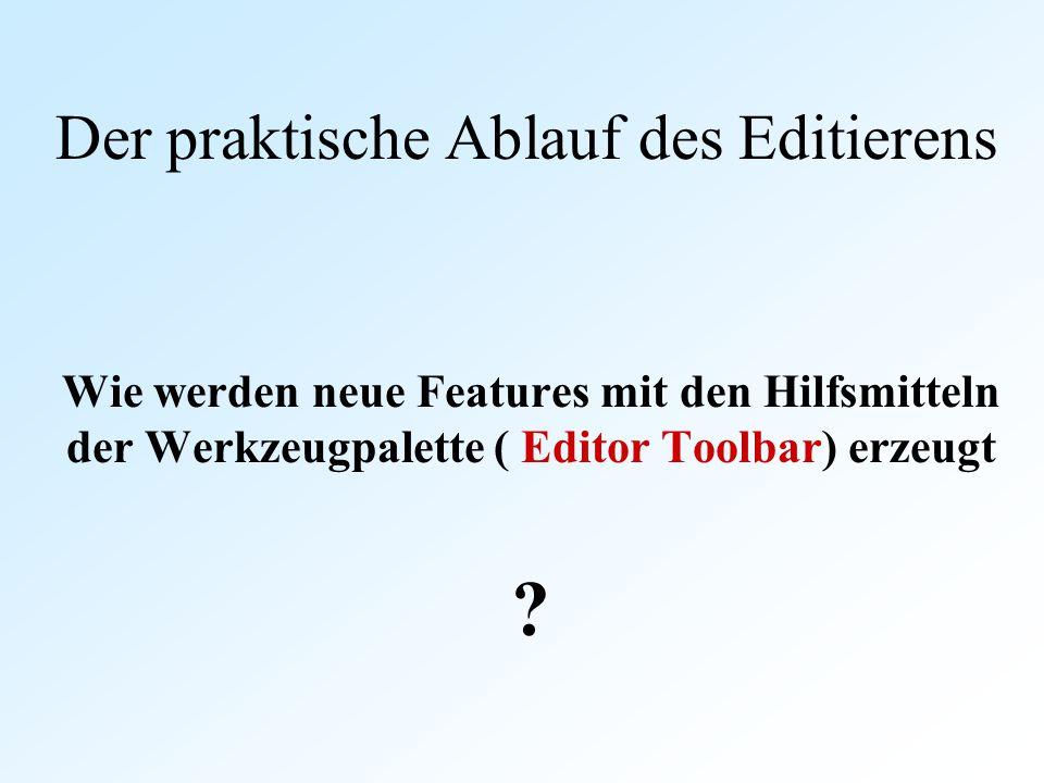 Der praktische Ablauf des Editierens Wie werden neue Features mit den Hilfsmitteln der Werkzeugpalette ( Editor Toolbar) erzeugt ?