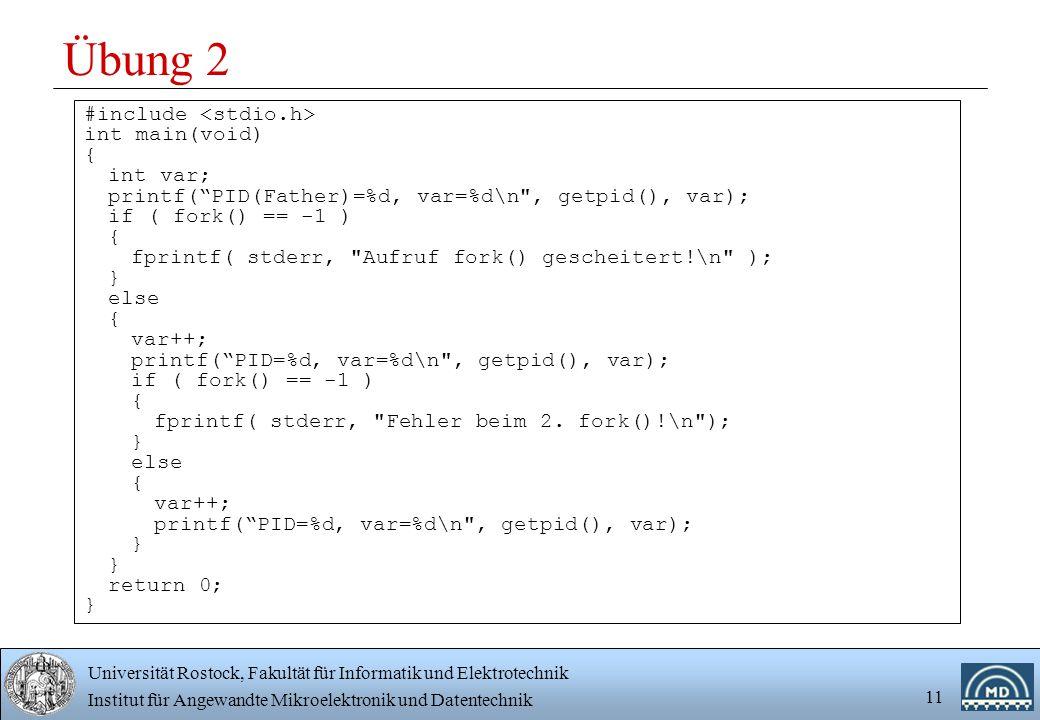 Universität Rostock, Fakultät für Informatik und Elektrotechnik Institut für Angewandte Mikroelektronik und Datentechnik 11 Übung 2 #include int main(void) { int var; printf( PID(Father)=%d, var=%d\n , getpid(), var); if ( fork() == -1 ) { fprintf( stderr, Aufruf fork() gescheitert!\n ); } else { var++; printf( PID=%d, var=%d\n , getpid(), var); if ( fork() == -1 ) { fprintf( stderr, Fehler beim 2.