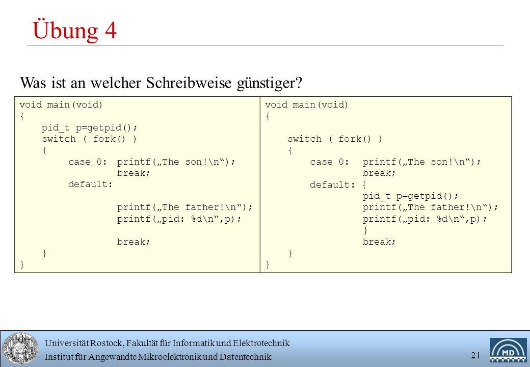 """Universität Rostock, Fakultät für Informatik und Elektrotechnik Institut für Angewandte Mikroelektronik und Datentechnik 21 Übung 4 void main(void) { pid_t p=getpid(); switch ( fork() ) { case 0:printf(""""The son!\n ); break; default: printf(""""The father!\n ); printf(""""pid: %d\n ,p); break; } void main(void) { switch ( fork() ) { case 0:printf(""""The son!\n ); break; default: { pid_t p=getpid(); printf(""""The father!\n ); printf(""""pid: %d\n ,p); } break; } Was ist an welcher Schreibweise günstiger?"""