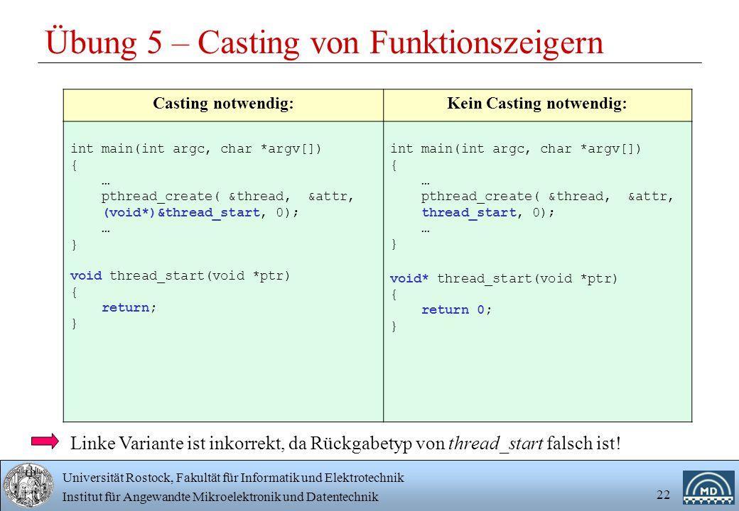 Universität Rostock, Fakultät für Informatik und Elektrotechnik Institut für Angewandte Mikroelektronik und Datentechnik 22 Übung 5 – Casting von Funktionszeigern Casting notwendig:Kein Casting notwendig: int main(int argc, char *argv[]) { … pthread_create( &thread, &attr, (void*)&thread_start, 0); … } void thread_start(void *ptr) { return; } int main(int argc, char *argv[]) { … pthread_create( &thread, &attr, thread_start, 0); … } void* thread_start(void *ptr) { return 0; } Linke Variante ist inkorrekt, da Rückgabetyp von thread_start falsch ist!