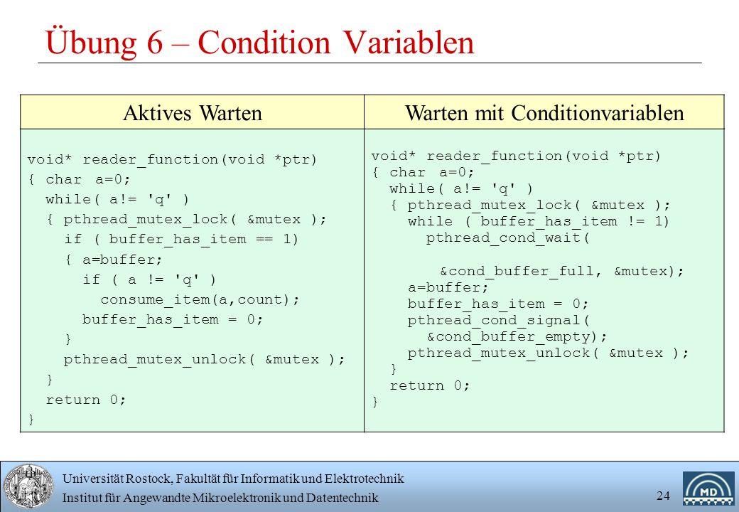Universität Rostock, Fakultät für Informatik und Elektrotechnik Institut für Angewandte Mikroelektronik und Datentechnik 24 Übung 6 – Condition Variablen Aktives WartenWarten mit Conditionvariablen void* reader_function(void *ptr) { chara=0; while( a!= q ) { pthread_mutex_lock( &mutex ); if ( buffer_has_item == 1) { a=buffer; if ( a != q ) consume_item(a,count); buffer_has_item = 0; } pthread_mutex_unlock( &mutex ); } return 0; } void* reader_function(void *ptr) { chara=0; while( a!= q ) { pthread_mutex_lock( &mutex ); while ( buffer_has_item != 1) pthread_cond_wait( &cond_buffer_full, &mutex); a=buffer; buffer_has_item = 0; pthread_cond_signal( &cond_buffer_empty); pthread_mutex_unlock( &mutex ); } return 0; }