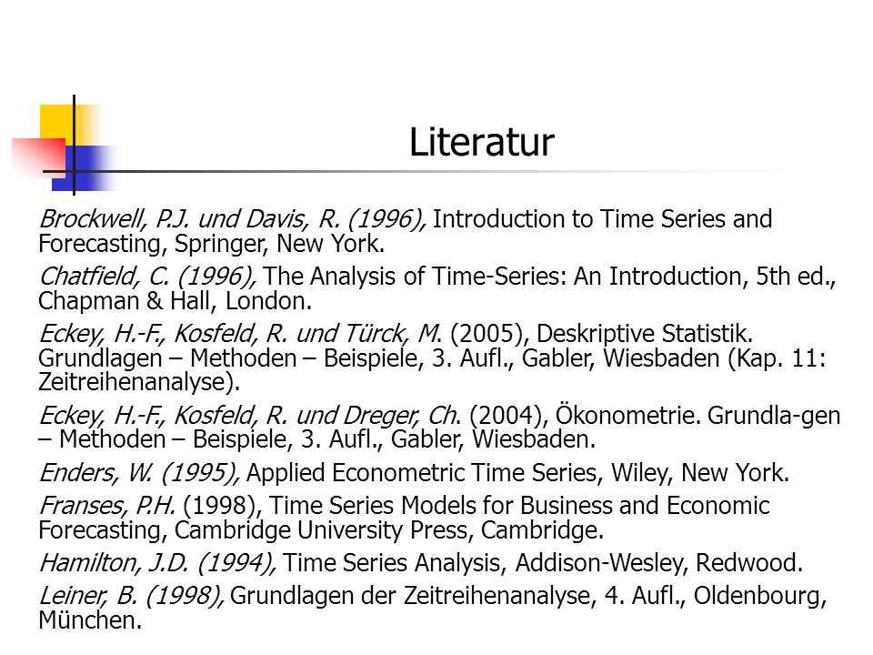 Literatur Brockwell, P.J. und Davis, R. (1996), Introduction to Time Series and Forecasting, Springer, New York. Chatfield, C. (1996), The Analysis of